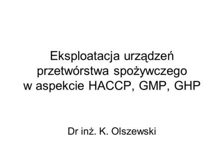 Eksploatacja urządzeń przetwórstwa spożywczego w aspekcie HACCP, GMP, GHP Dr inż. K. Olszewski.