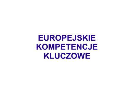 EUROPEJSKIE KOMPETENCJE KLUCZOWE. Kompetencje kluczowe w uczeniu się przez całe życie – europejskie ramy odniesienia to załącznik do zalecenia Parlamentu.