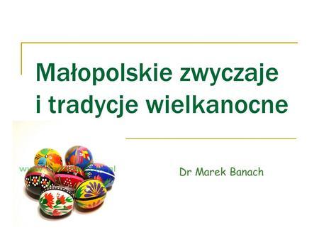 Małopolskie zwyczaje i tradycje wielkanocne Dr Marek Banach.