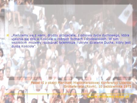 Www.odnowa.waw.pl Paweł VI z okazji Pierwszej Międzynarodowej Konferencji Liderów Grottaferrata (Rzym), 10 października 1973 zRadujemy się z wami, drodzy.