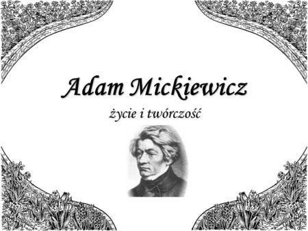 Adam Mickiewicz życie i twórczość. Życie Adam Bernard Mickiewicz (ur. 24 grudnia 1798 w Zaosiu koło Nowogródka, zm. 26 listopada 1855 w Konstantynopolu),