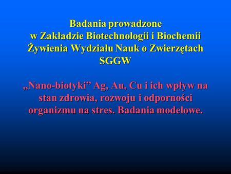 Badania prowadzone w Zakładzie Biotechnologii i Biochemii Żywienia Wydziału Nauk o Zwierzętach SGGW Nano-biotyki Ag, Au, Cu i ich wpływ na stan zdrowia,