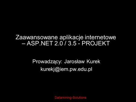 Datamining-Solutions Zaawansowane aplikacje internetowe – ASP.NET 2.0 / 3.5 - PROJEKT Prowadzący: Jarosław Kurek kurekj@iem.pw.edu.pl.