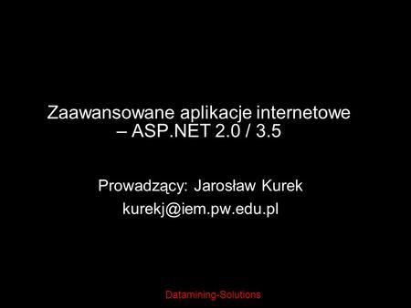 Datamining-Solutions Zaawansowane aplikacje internetowe – ASP.NET 2.0 / 3.5 Prowadzący: Jarosław Kurek kurekj@iem.pw.edu.pl.