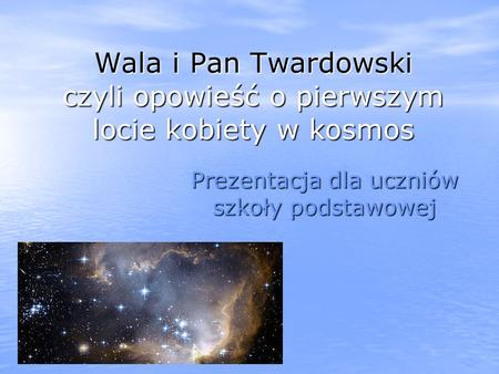Wala i Pan Twardowski czyli opowieść o pierwszym locie kobiety w kosmos Prezentacja dla uczniów szkoły podstawowej.