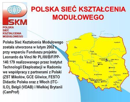 POLSKA SIEĆ KSZTAŁCENIA MODUŁOWEGO Polska Sieć Kształcenia Modułowego została utworzona w lutym 2002 r. przy wsparciu Funduszu projektu Leonardo da Vinci.