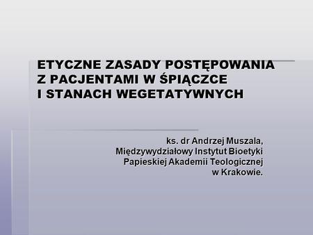 ETYCZNE ZASADY POSTĘPOWANIA Z PACJENTAMI W ŚPIĄCZCE I STANACH WEGETATYWNYCH ks. dr Andrzej Muszala, Międzywydziałowy Instytut Bioetyki Papieskiej Akademii.