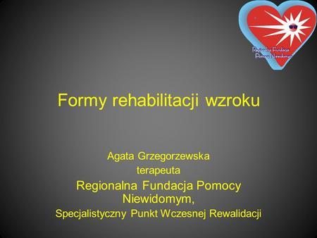 Formy rehabilitacji wzroku Agata Grzegorzewska terapeuta Regionalna Fundacja Pomocy Niewidomym, Specjalistyczny Punkt Wczesnej Rewalidacji.