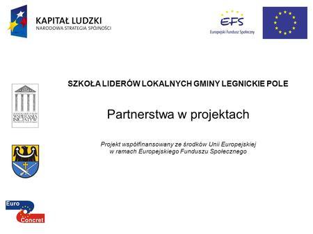 SZKOŁA LIDERÓW LOKALNYCH GMINY LEGNICKIE POLE Partnerstwa w projektach Projekt współfinansowany ze środków Unii Europejskiej w ramach Europejskiego Funduszu.