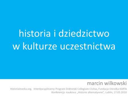 Historia i dziedzictwo w kulturze uczestnictwa marcin wilkowski Historiaimedia.org, Interdyscyplinarny Program Doktorski Collegium Civitas, Fundacja Ośrodka.
