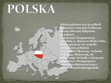 Polska położona jest na półkuli północnej w Europie Środkowej między Morzem Bałtyckim na północy a Sudetami i Karpatami na południu, w dorzeczu Wisły i.