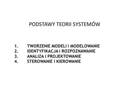 PODSTAWY TEORII SYSTEMÓW 1.TWORZENIE MODELI I MODELOWANIE 2.IDENTYFIKACJA I ROZPOZNAWANIE 3.ANALIZA I PROJEKTOWANIE 4.STEROWANIE I KIEROWANIE.
