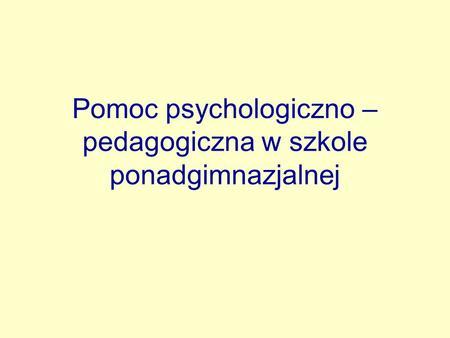 Pomoc psychologiczno – pedagogiczna w szkole ponadgimnazjalnej.