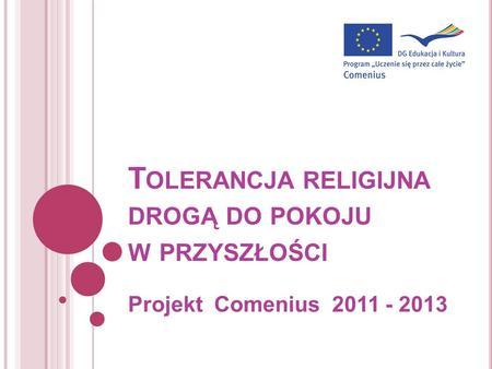 T OLERANCJA RELIGIJNA DROGĄ DO POKOJU W PRZYSZŁOŚCI Projekt Comenius 2011 - 2013.