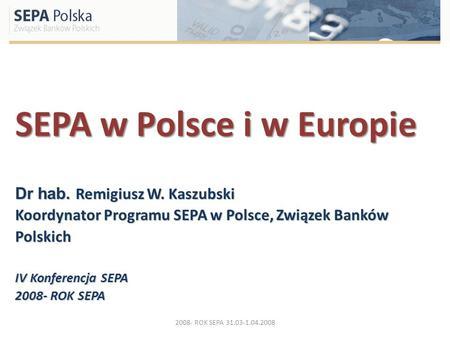 SEPA w Polsce i w Europie Dr hab. Remigiusz W. Kaszubski Koordynator Programu SEPA w Polsce, Związek Banków Polskich IV Konferencja SEPA 2008- ROK SEPA.