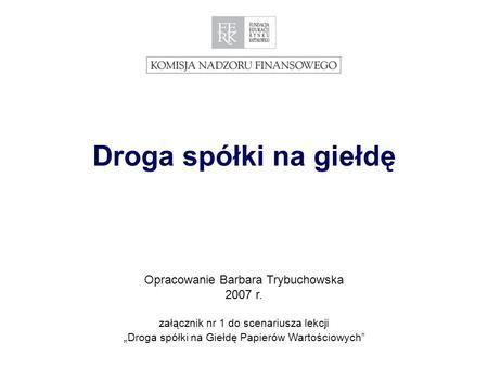 1 Droga spółki na giełdę Opracowanie Barbara Trybuchowska 2007 r. załącznik nr 1 do scenariusza lekcji Droga spółki na Giełdę Papierów Wartościowych.