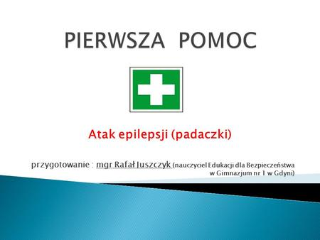 Atak epilepsji (padaczki) przygotowanie : mgr Rafał Juszczyk (nauczyciel Edukacji dla Bezpieczeństwa w Gimnazjum nr 1 w Gdyni)