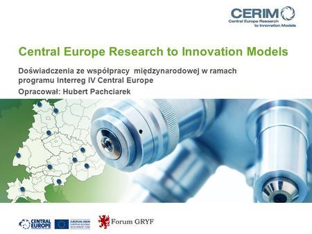 Central Europe Research to Innovation Models Doświadczenia ze współpracy międzynarodowej w ramach programu Interreg IV Central Europe Opracował: Hubert.