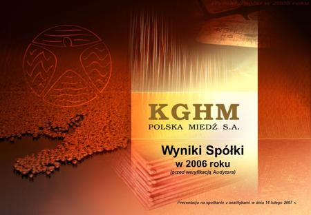 Wyniki Spółki w 2006 roku (przed weryfikacją Audytora) Prezentacja na spotkanie z analitykami w dniu 14 lutego 2007 r.