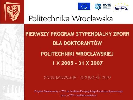Projekt finansowany w 75% ze środków Europejskiego Funduszu Społecznego oraz w 25% z budżetu państwa PIERWSZY PROGRAM STYPENDIALNY ZPORR DLA DOKTORANTÓW.