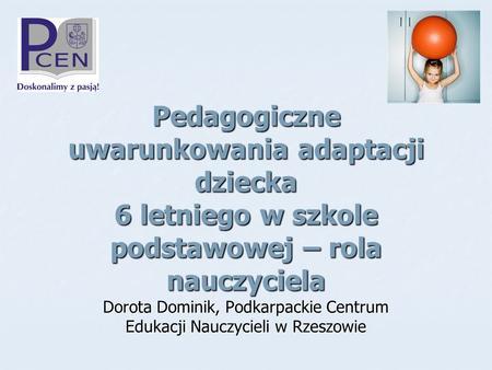 Pedagogiczne uwarunkowania adaptacji dziecka 6 letniego w szkole podstawowej – rola nauczyciela Dorota Dominik, Podkarpackie Centrum Edukacji Nauczycieli.