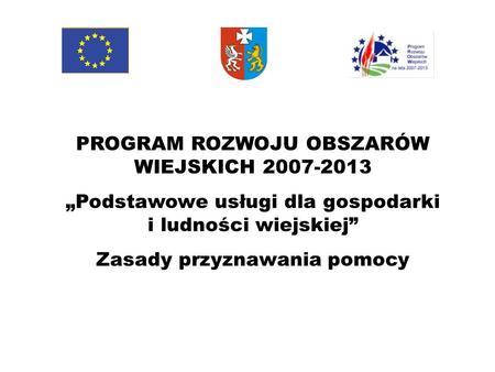 PROGRAM ROZWOJU OBSZARÓW WIEJSKICH 2007-2013 Podstawowe usługi dla gospodarki i ludności wiejskiej Zasady przyznawania pomocy.