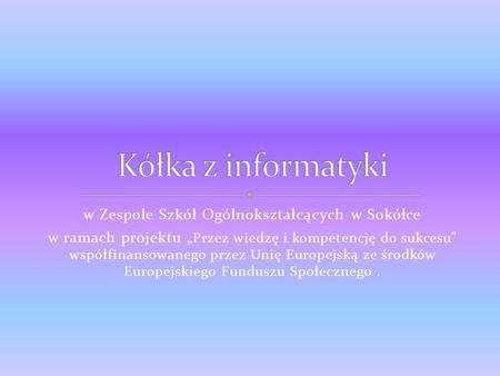 W Zespole Szkół Ogólnokształcących w Sokółce w ramach projektu Przez wiedzę i kompetencję do sukcesu współfinansowanego przez Unię Europejską ze środków.