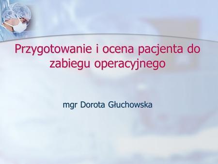 Przygotowanie i ocena pacjenta do zabiegu operacyjnego mgr Dorota Głuchowska.
