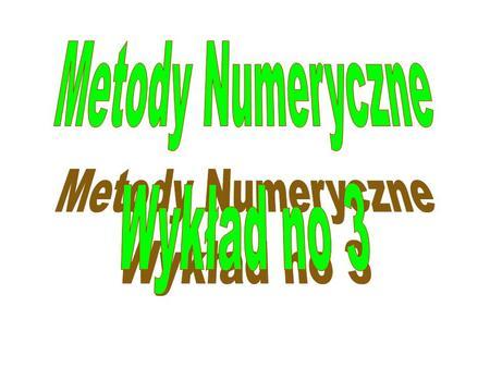 Metody Numeryczne Wykład no 3.