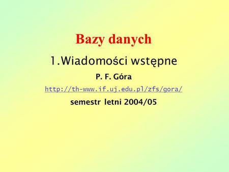 Bazy danych 1.Wiadomo ś ci wst ę pne P. F. Góra  semestr letni 2004/05.