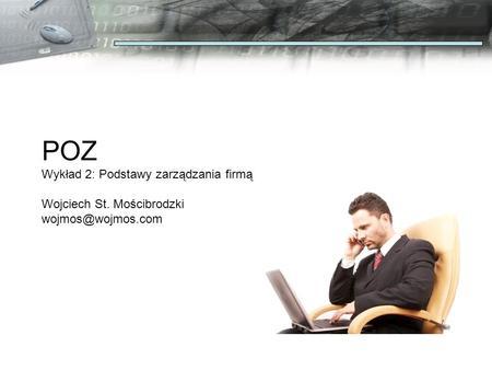 POZ Wykład 2: Podstawy zarządzania firmą Wojciech St. Mościbrodzki