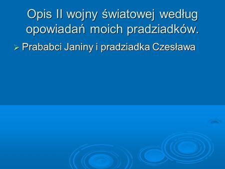 Opis II wojny światowej według opowiadań moich pradziadków. Prababci Janiny i pradziadka Czesława Prababci Janiny i pradziadka Czesława.