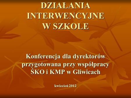 DZIAŁANIA INTERWENCYJNE W SZKOLE Konferencja dla dyrektorów przygotowana przy współpracy ŚKO i KMP w Gliwicach kwiecień 2012.