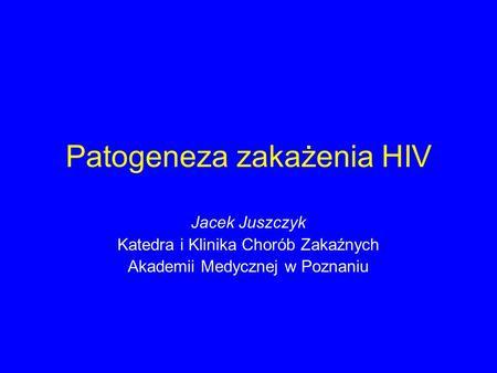 Patogeneza zakażenia HIV Jacek Juszczyk Katedra i Klinika Chorób Zakaźnych Akademii Medycznej w Poznaniu.