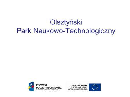 Olsztyński Park Naukowo-Technologiczny. Olsztyński Park Naukowo- Technologiczny zlokalizowany będzie we wschodniej części miasta, w niewielkiej odległości.