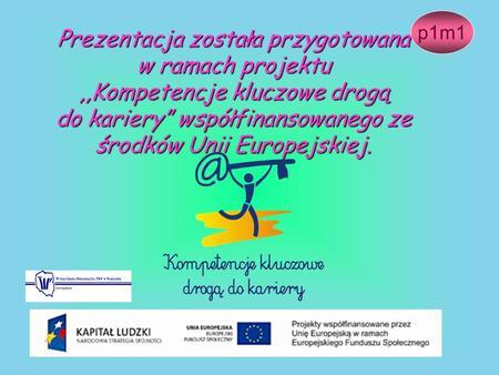 Prezentacja została przygotowana w ramach projektu,,Kompetencje kluczowe drogą do kariery współfinansowanego ze środków Unii Europejskiej. p1m1.