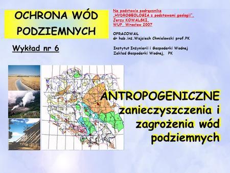 Wykład nr 6 OCHRONA WÓD PODZIEMNYCH OCHRONA WÓD PODZIEMNYCH ANTROPOGENICZNE zanieczyszczenia i zagrożenia wód podziemnych Na podstawie podręcznika HYDROGEOLOGIA.