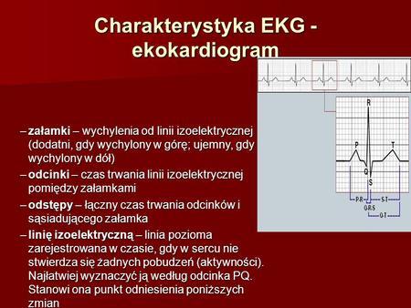 Charakterystyka EKG - ekokardiogram –załamki – wychylenia od linii izoelektrycznej (dodatni, gdy wychylony w górę; ujemny, gdy wychylony w dół) –odcinki.