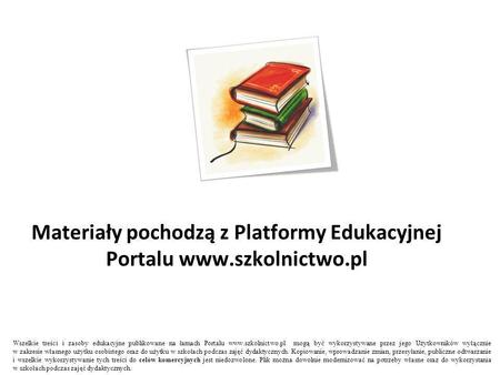 Materiały pochodzą z Platformy Edukacyjnej Portalu www.szkolnictwo.pl Wszelkie treści i zasoby edukacyjne publikowane na łamach Portalu www.szkolnictwo.pl.