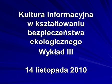 Kultura informacyjna w kształtowaniu bezpieczeństwa ekologicznego Wykład III 14 listopada 2010.