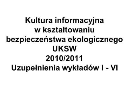 Kultura informacyjna w kształtowaniu bezpieczeństwa ekologicznego UKSW 2010/2011 Uzupełnienia wykładów I - VI.