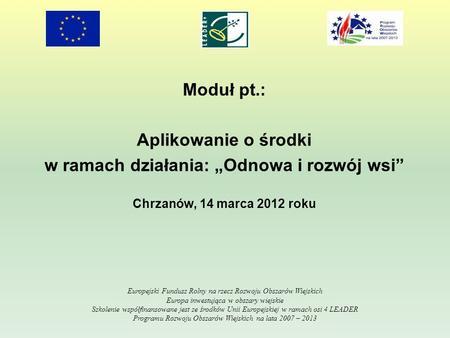 Moduł pt.: Aplikowanie o środki w ramach działania: Odnowa i rozwój wsi Chrzanów, 14 marca 2012 roku Europejski Fundusz Rolny na rzecz Rozwoju Obszarów.