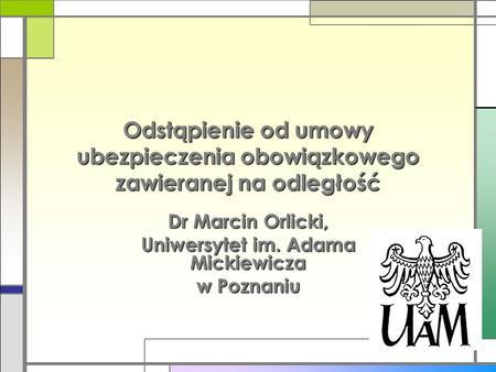Odstąpienie od umowy ubezpieczenia obowiązkowego zawieranej na odległość Dr Marcin Orlicki, Uniwersytet im. Adama Mickiewicza w Poznaniu.