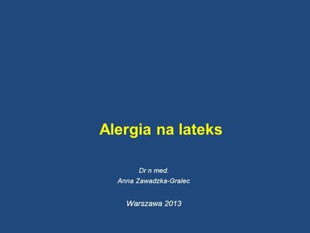 Alergia na lateks Dr n med. Anna Zawadzka-Gralec Warszawa 2013.