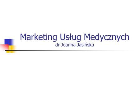 Marketing Usług Medycznych dr Joanna Jasińska. Na zmiany zachodzące w ochronie zdrowia wpływają czynniki z zakresu demografii, gospodarki, uwarunkowań