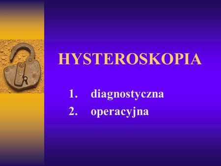 HYSTEROSKOPIA 1. diagnostyczna 2. operacyjna. Technika dylatacji jamy macicy 1. gazowa (CO2) 2. płynna (glicyna, sorbitol, hyskon, mannitol) dylatacja.