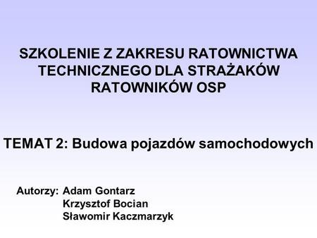 SZKOLENIE Z ZAKRESU RATOWNICTWA TECHNICZNEGO DLA STRAŻAKÓW RATOWNIKÓW OSP TEMAT 2: Budowa pojazdów samochodowych Autorzy: Adam Gontarz Krzysztof Bocian.