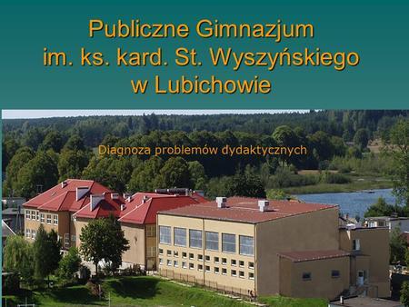 Publiczne Gimnazjum im. ks. kard. St. Wyszyńskiego w Lubichowie Diagnoza problemów dydaktycznych.