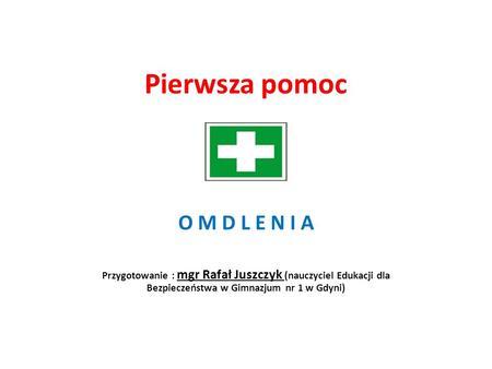 Pierwsza pomoc O M D L E N I A Przygotowanie : mgr Rafał Juszczyk (nauczyciel Edukacji dla Bezpieczeństwa w Gimnazjum nr 1 w Gdyni)