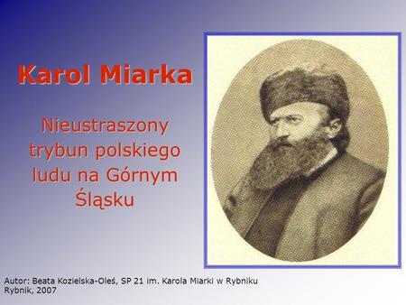 Karol Miarka Nieustraszony trybun polskiego ludu na Górnym Śląsku Autor: Beata Kozielska-Oleś, SP 21 im. Karola Miarki w Rybniku Rybnik, 2007.